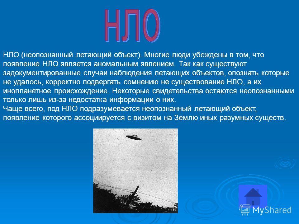 НЛО (неопознанный летающий объект). Многие люди убеждены в том, что появление НЛО является аномальным явлением. Так как существуют задокументированные случаи наблюдения летающих объектов, опознать которые не удалось, корректно подвергать сомнению не
