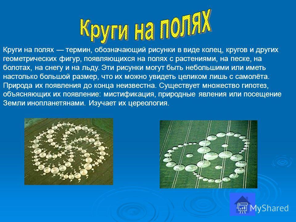 Круги на полях термин, обозначающий рисунки в виде колец, кругов и других геометрических фигур, появляющихся на полях с растениями, на песке, на болотах, на снегу и на льду. Эти рисунки могут быть небольшими или иметь настолько большой размер, что их