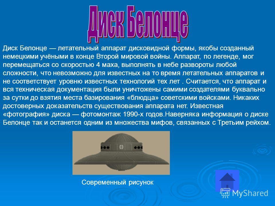 Диск Белонце летательный аппарат дисковидной формы, якобы созданный немецкими учёными в конце Второй мировой войны. Аппарат, по легенде, мог перемещаться со скоростью 4 маха, выполнять в небе развороты любой сложности, что невозможно для известных на
