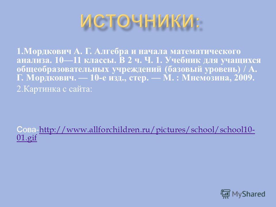 1. Мордкович А. Г. Алгебра и начала математического анализа. 1011 классы. В 2 ч. Ч. 1. Учебник для учащихся общеобразовательных учреждений ( базовый уровень ) / А. Г. Мордкович. 10- е изд., стер. М. : Мнемозина, 2009. 2. Картинка с сайта : Сова- http