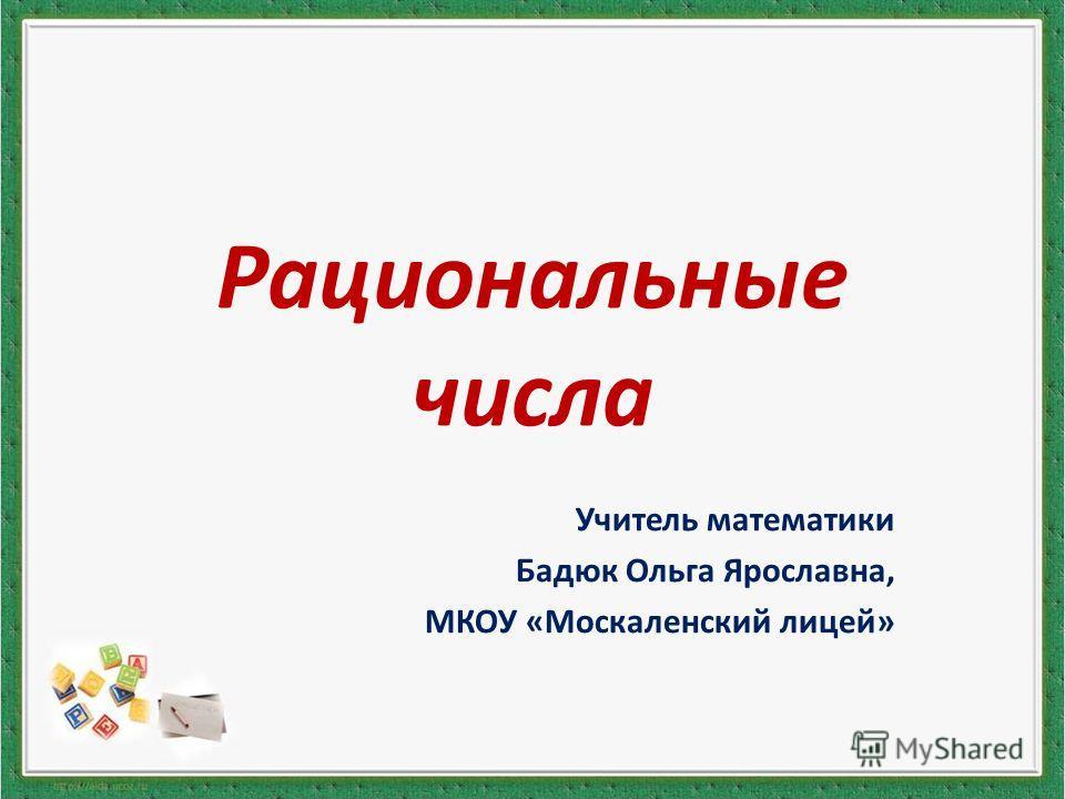 Рациональные числа Учитель математики Бадюк Ольга Ярославна, МКОУ «Москаленский лицей»