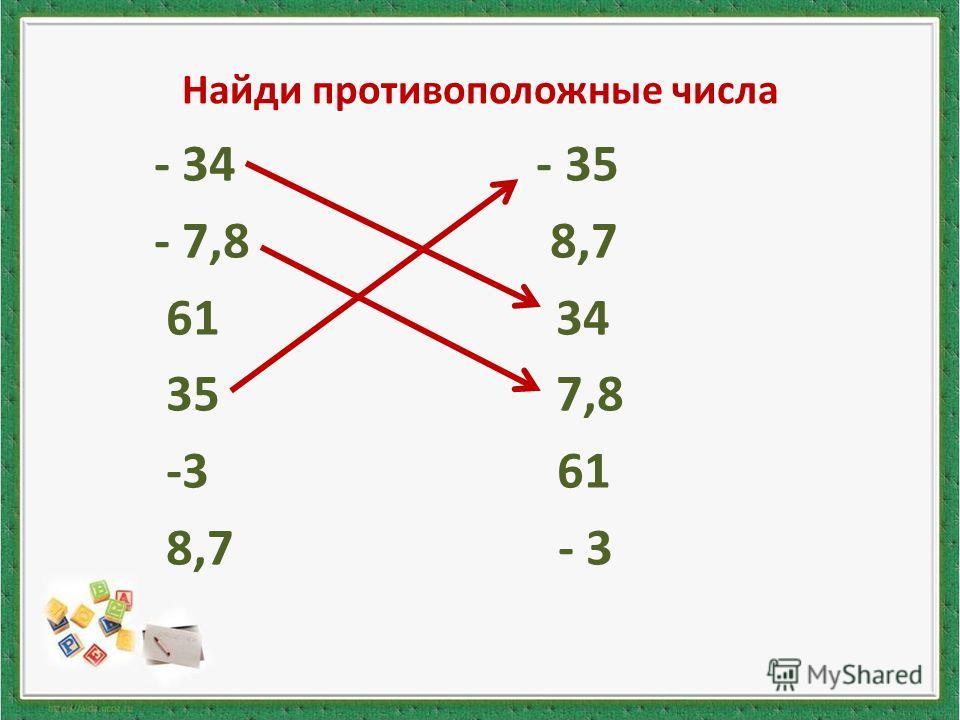 Найди противоположные числа - 34 - 35 - 7,8 8,7 61 34 35 7,8 -3 61 8,7 - 3
