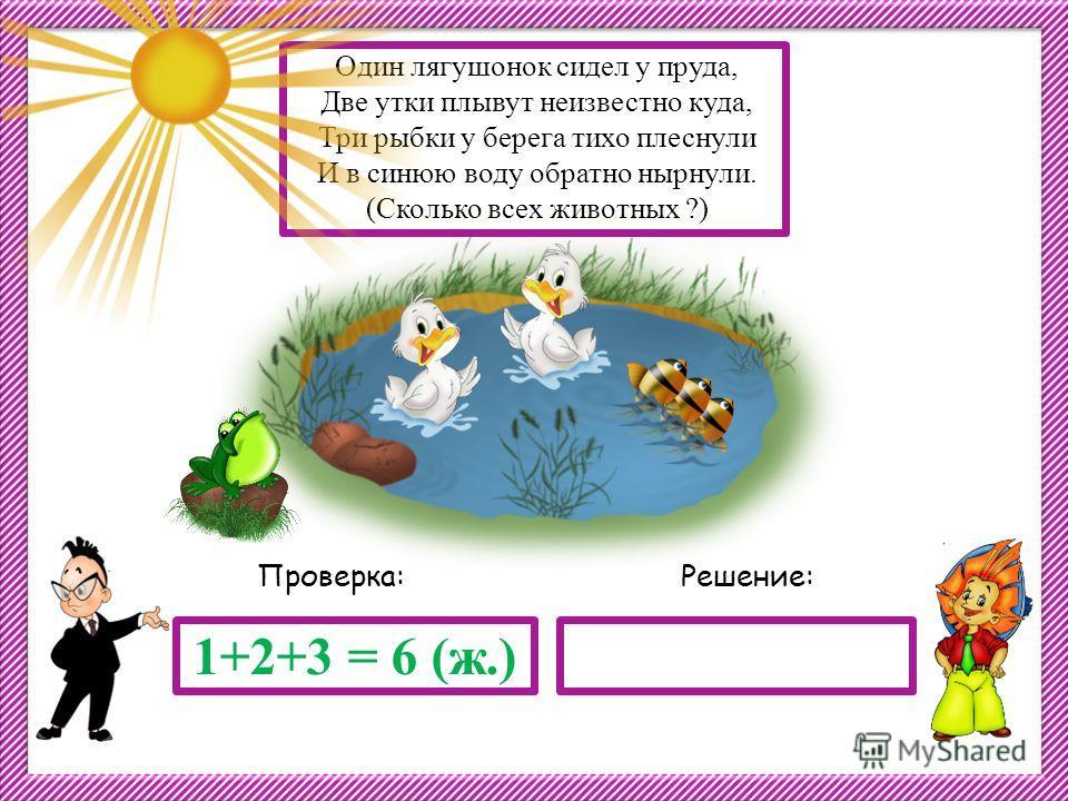 Решение:Проверка: 1+2+3 = 6 (ж.) Один лягушонок сидел у пруда, Две утки плывут неизвестно куда, Три рыбки у берега тихо плеснули И в синюю воду обратно нырнули. (Сколько всех животных ?)