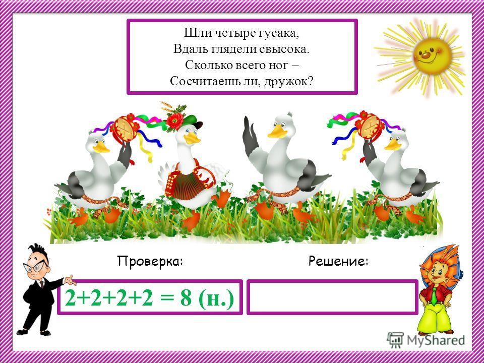 Решение:Проверка: 2+2+2+2 = 8 (н.) Шли четыре гусака, Вдаль глядели свысока. Сколько всего ног – Сосчитаешь ли, дружок?