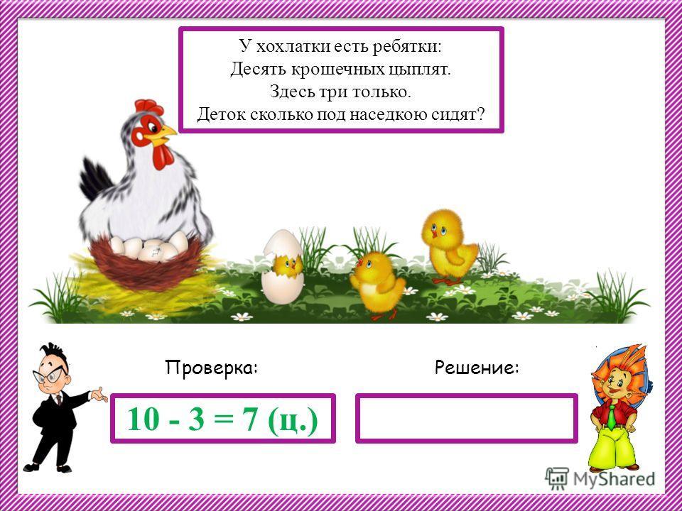 Решение:Проверка: 10 - 3 = 7 (ц.) У хохлатки есть ребятки: Десять крошечных цыплят. Здесь три только. Деток сколько под наседкою сидят?