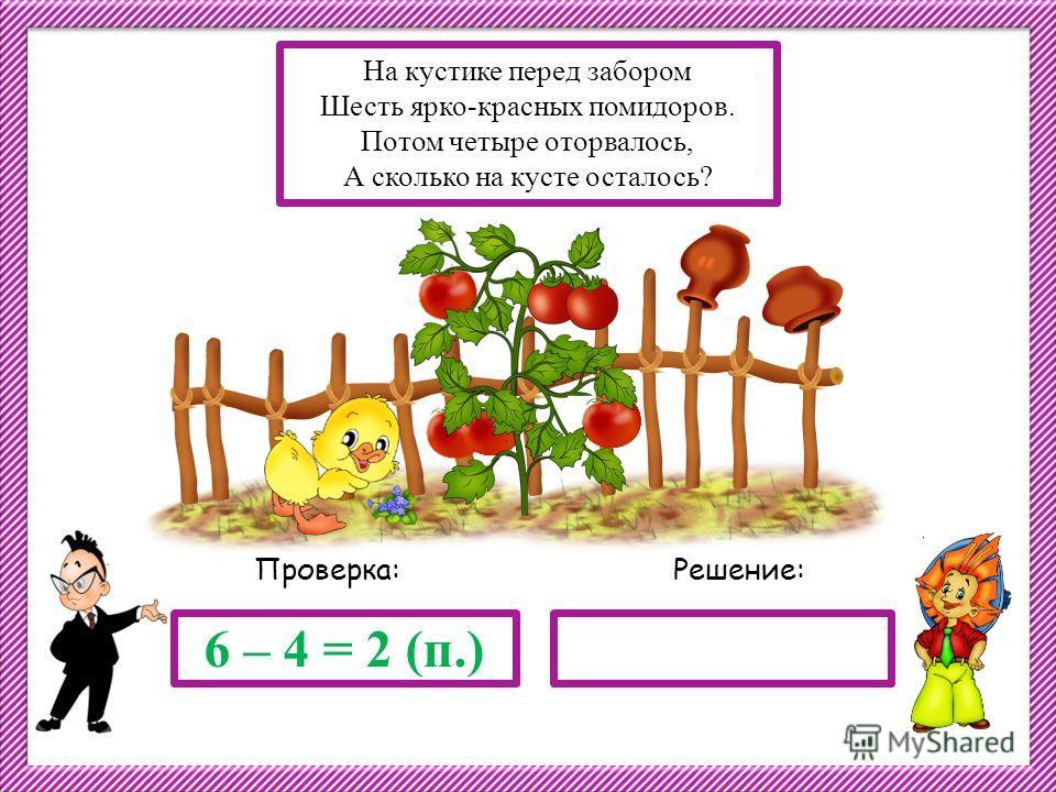 Решение:Проверка: 6 – 4 = 2 (п.) На кустике перед забором Шесть ярко-красных помидоров. Потом четыре оторвалось, А сколько на кусте осталось?