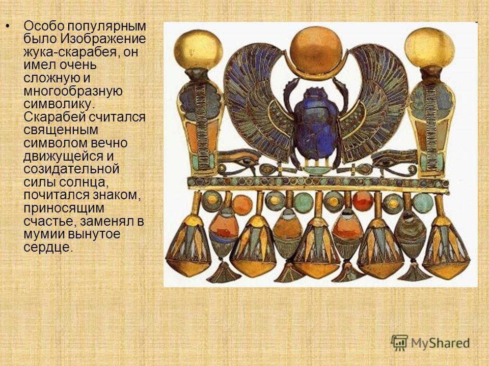 Особо популярным было Изображение жука-скарабея, он имел очень сложную и многообразную символику. Скарабей считался священным символом вечно движущейся и созидательной силы солнца, почитался знаком, приносящим счастье, заменял в мумии вынутое сердце.
