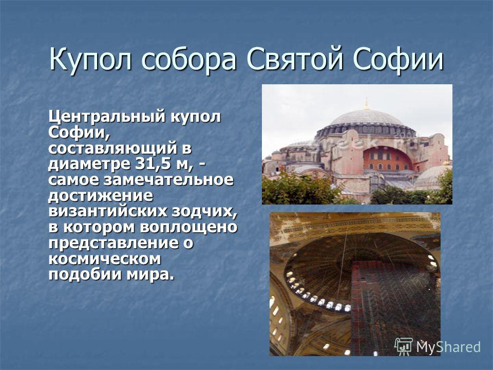 Купол собора Святой Софии Центральный купол Софии, составляющий в диаметре 31,5 м, - самое замечательное достижение византийских зодчих, в котором воплощено представление о космическом подобии мира.