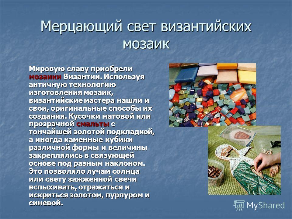 Мерцающий свет византийских мозаик Мировую славу приобрели мозаики Византии. Используя античную технологию изготовления мозаик, византийские мастера нашли и свои, оригинальные способы их создания. Кусочки матовой или прозрачной смальты с тончайшей зо