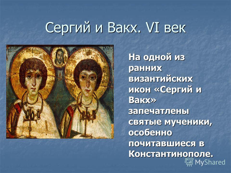 Сергий и Вакх. VI век На одной из ранних византийских икон «Сергий и Вакх» запечатлены святые мученики, особенно почитавшиеся в Константинополе. На одной из ранних византийских икон «Сергий и Вакх» запечатлены святые мученики, особенно почитавшиеся в