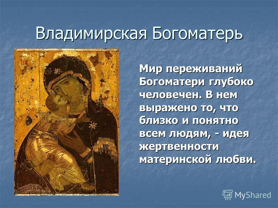 Владимирская Богоматерь Мир переживаний Богоматери глубоко человечен. В нем выражено то, что близко и понятно всем людям, - идея жертвенности материнской любви.