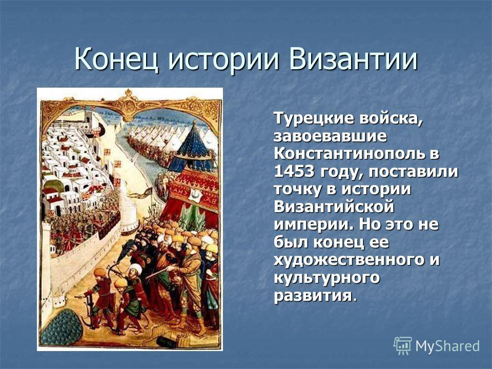 Конец истории Византии Турецкие войска, завоевавшие Константинополь в 1453 году, поставили точку в истории Византийской империи. Но это не был конец ее художественного и культурного развития.