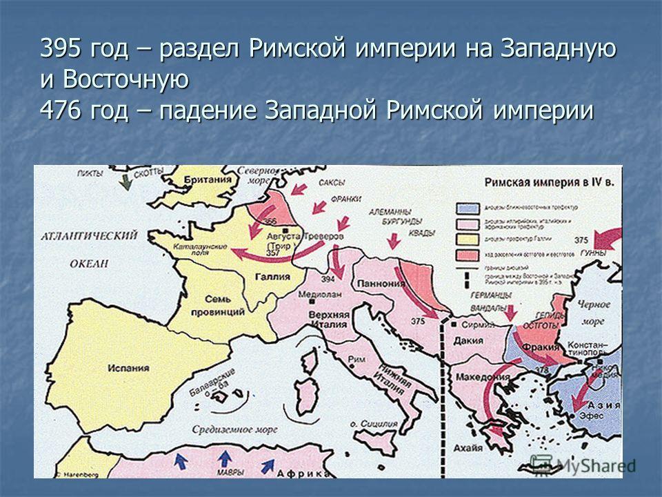 395 год – раздел Римской империи на Западную и Восточную 476 год – падение Западной Римской империи