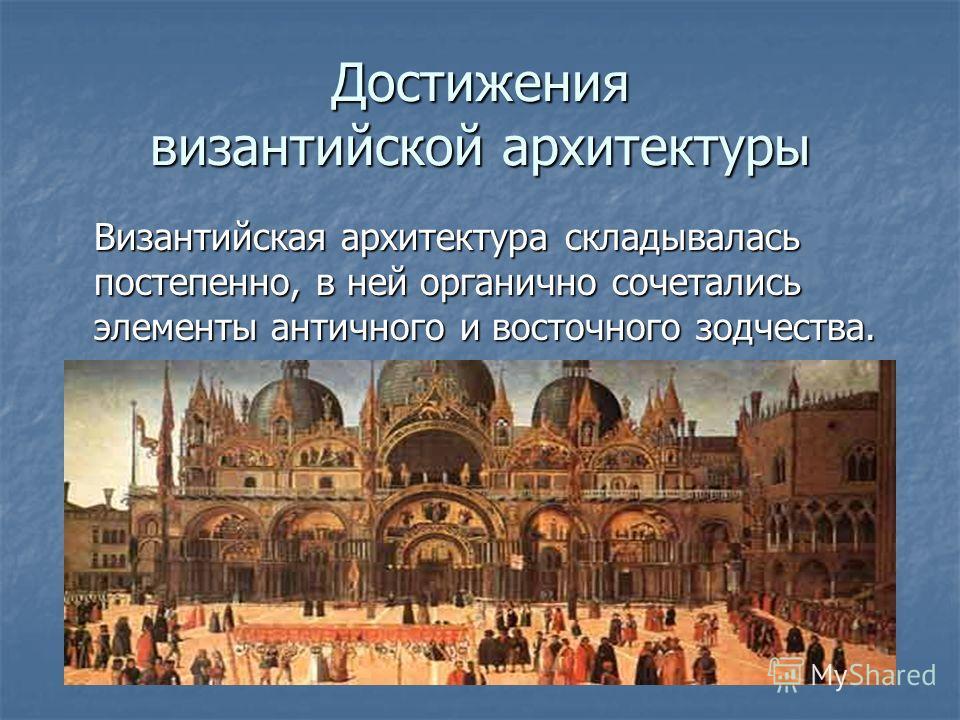 Достижения византийской архитектуры Византийская архитектура складывалась постепенно, в ней органично сочетались элементы античного и восточного зодчества.
