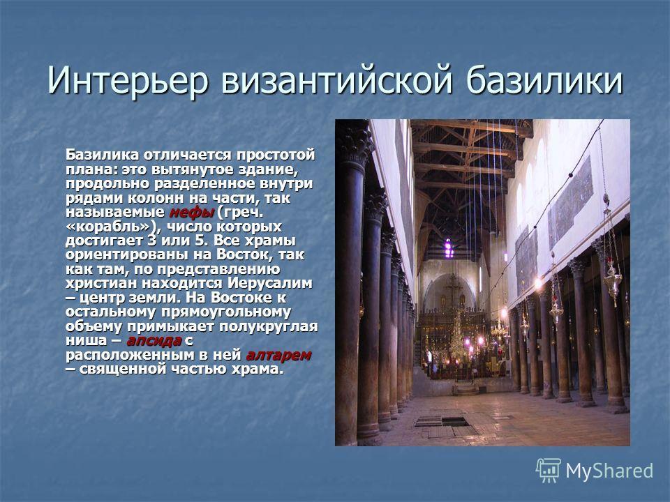 Интерьер византийской базилики Базилика отличается простотой плана: это вытянутое здание, продольно разделенное внутри рядами колонн на части, так называемые нефы (греч. «корабль»), число которых достигает 3 или 5. Все храмы ориентированы на Восток,