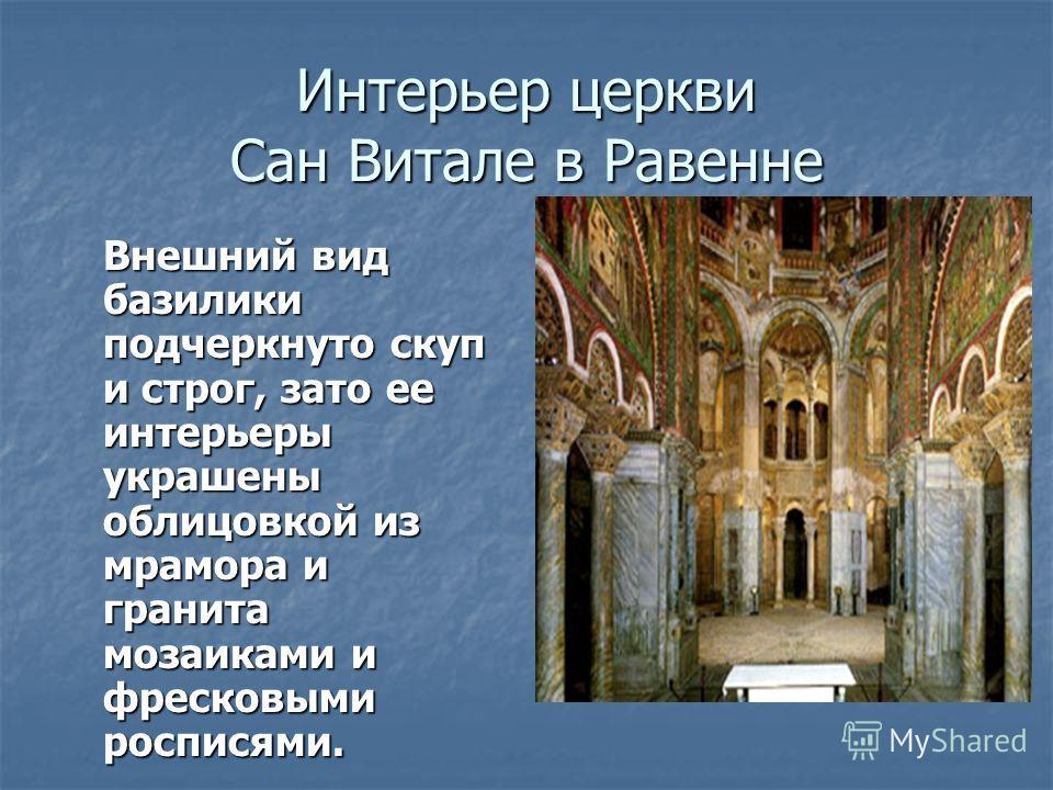 Интерьер церкви Сан Витале в Равенне Внешний вид базилики подчеркнуто скуп и строг, зато ее интерьеры украшены облицовкой из мрамора и гранита мозаиками и фресковыми росписями.