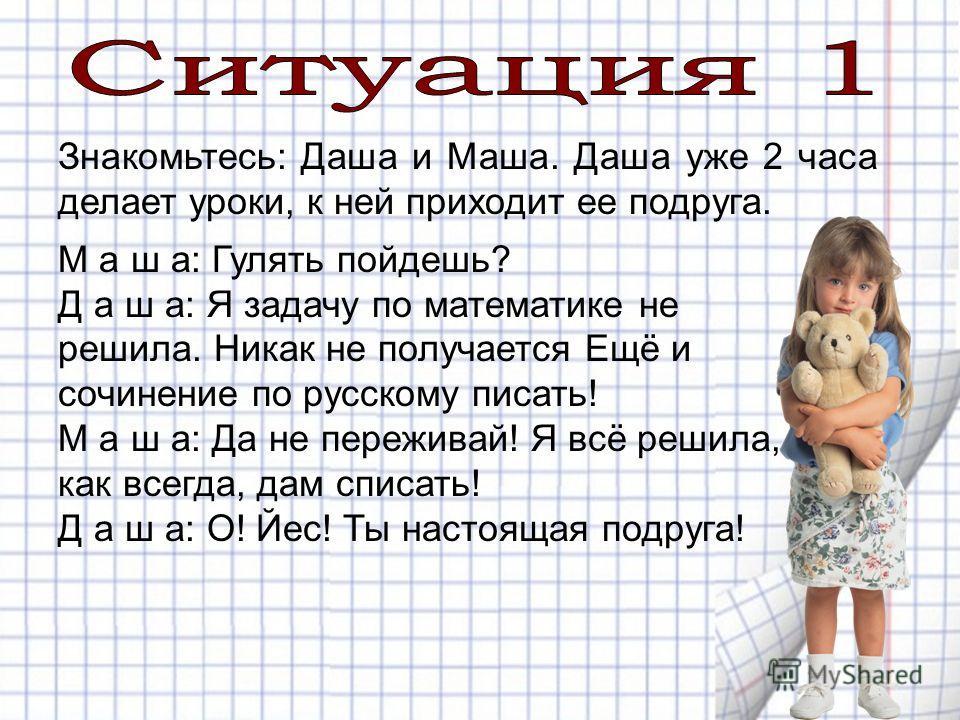 Знакомьтесь: Даша и Маша. Даша уже 2 часа делает уроки, к ней приходит ее подруга. М а ш а: Гулять пойдешь? Д а ш а: Я задачу по математике не решила. Никак не получается Ещё и сочинение по русскому писать! М а ш а: Да не переживай! Я всё решила, как