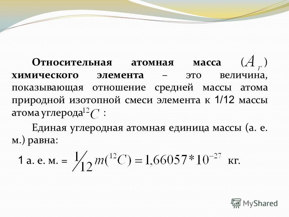 Относительная атомная масса ( ) химического элемента – это величина, показывающая отношение средней массы атома природной изотопной смеси элемента к 1/12 массы атома углерода : Единая углеродная атомная единица массы (а. е. м.) равна: 1 а. е. м. = кг