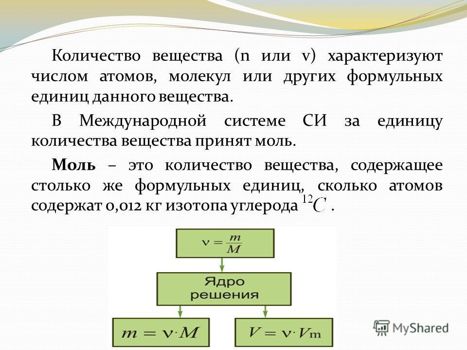 Количество вещества (n или v) характеризуют числом атомов, молекул или других формульных единиц данного вещества. В Международной системе СИ за единицу количества вещества принят моль. Моль – это количество вещества, содержащее столько же формульных