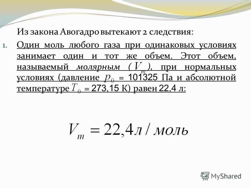 Из закона Авогадро вытекают 2 следствия: 1. Один моль любого газа при одинаковых условиях занимает один и тот же объем. Этот объем, называемый молярным ( ), при нормальных условиях (давление = 101325 Па и абсолютной температуре = 273,15 К) равен 22,4