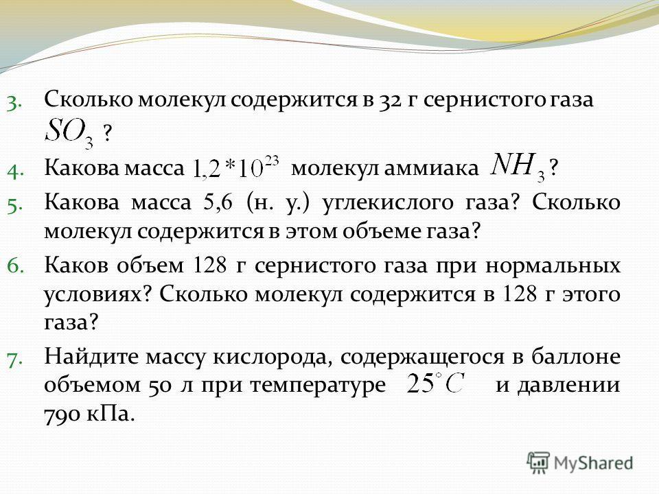 3. Сколько молекул содержится в 32 г сернистого газа ? 4. Какова масса молекул аммиака ? 5. Какова масса 5,6 (н. у.) углекислого газа? Сколько молекул содержится в этом объеме газа? 6. Каков объем 128 г сернистого газа при нормальных условиях? Скольк