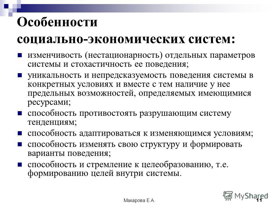 Макарова Е.А.11 Особенности социально-экономических систем: изменчивость (нестационарность) отдельных параметров системы и стохастичность ее поведения; уникальность и непредсказуемость поведения системы в конкретных условиях и вместе с тем наличие у