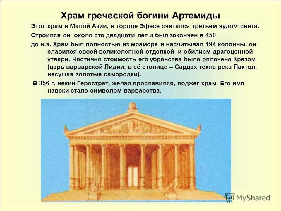 Ариана16 Храм греческой богини Артемиды Этот храм в Малой Азии, в городе Эфесе считался третьем чудом света. Строился он около ста двадцати лет и был закончен в 450 до н.э. Храм был полностью из мрамора и насчитывал 194 колонны, он славился своей вел