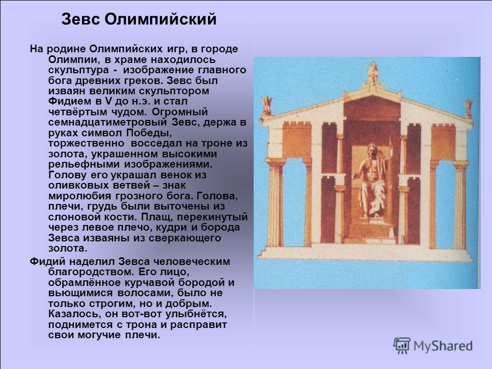 Ариана17 Зевс Олимпийский На родине Олимпийских игр, в городе Олимпии, в храме находилось скульптура - изображение главного бога древних греков. Зевс был изваян великим скульптором Фидием в V до н.э. и стал четвёртым чудом. Огромный семнадцатиметровы