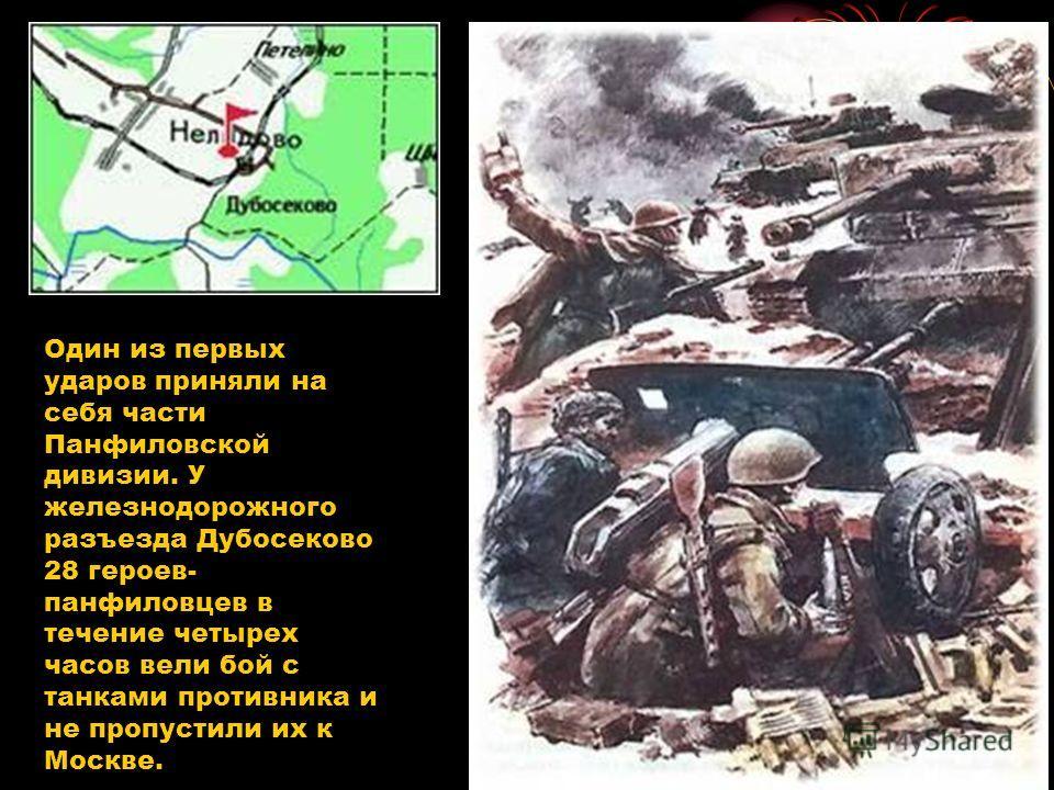 Один из первых ударов приняли на себя части Панфиловской дивизии. У железнодорожного разъезда Дубосеково 28 героев- панфиловцев в течение четырех часов вели бой с танками противника и не пропустили их к Москве.