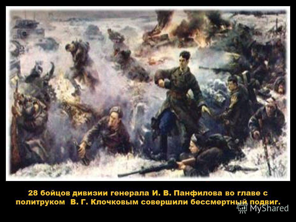 28 бойцов дивизии генерала И. В. Панфилова во главе с политруком В. Г. Клочковым совершили бессмертный подвиг.