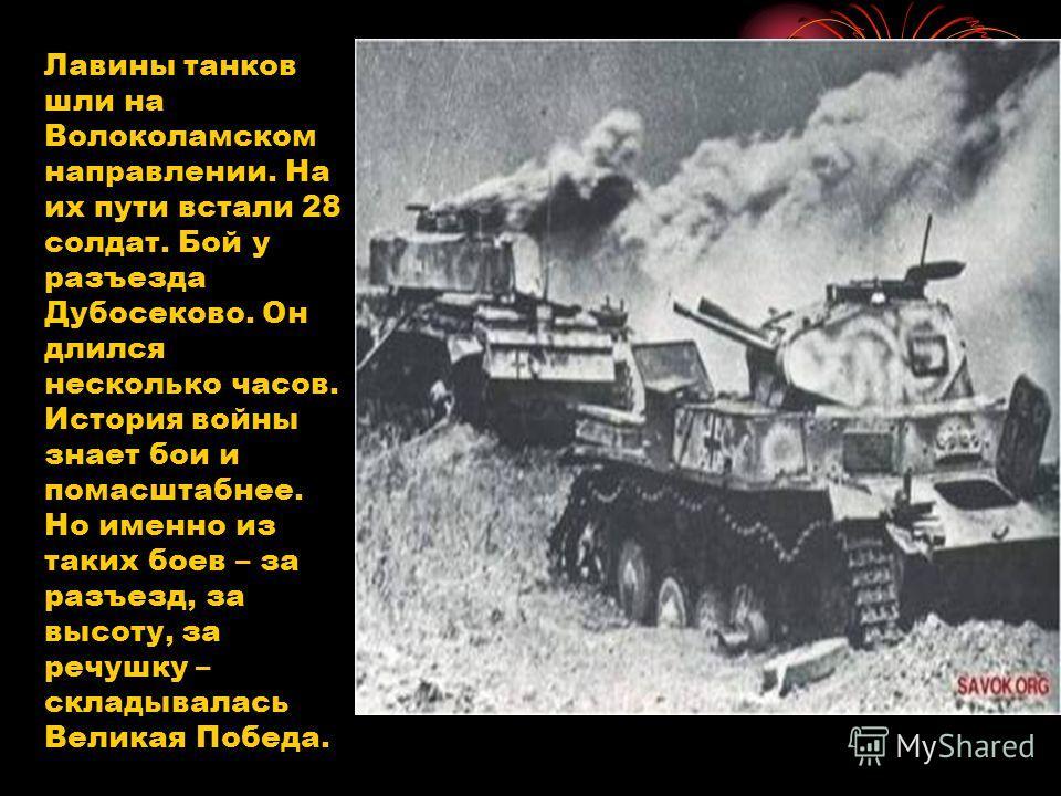 Лавины танков шли на Волоколамском направлении. На их пути встали 28 солдат. Бой у разъезда Дубосеково. Он длился несколько часов. История войны знает бои и помасштабнее. Но именно из таких боев – за разъезд, за высоту, за речушку – складывалась Вели
