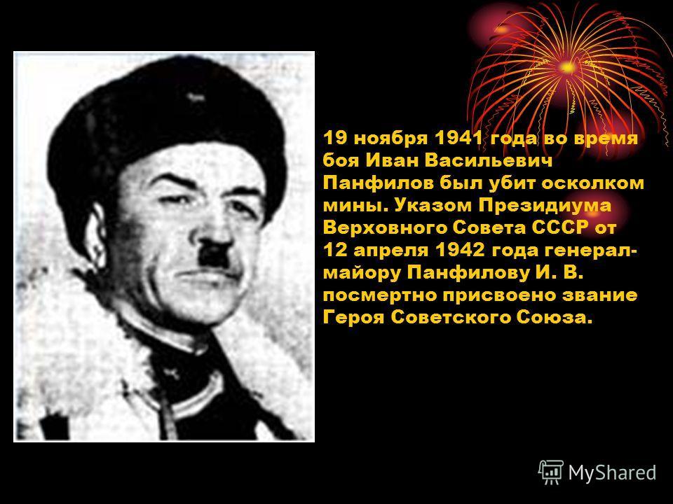 19 ноября 1941 года во время боя Иван Васильевич Панфилов был убит осколком мины. Указом Президиума Верховного Совета СССР от 12 апреля 1942 года генерал- майору Панфилову И. В. посмертно присвоено звание Героя Советского Союза.