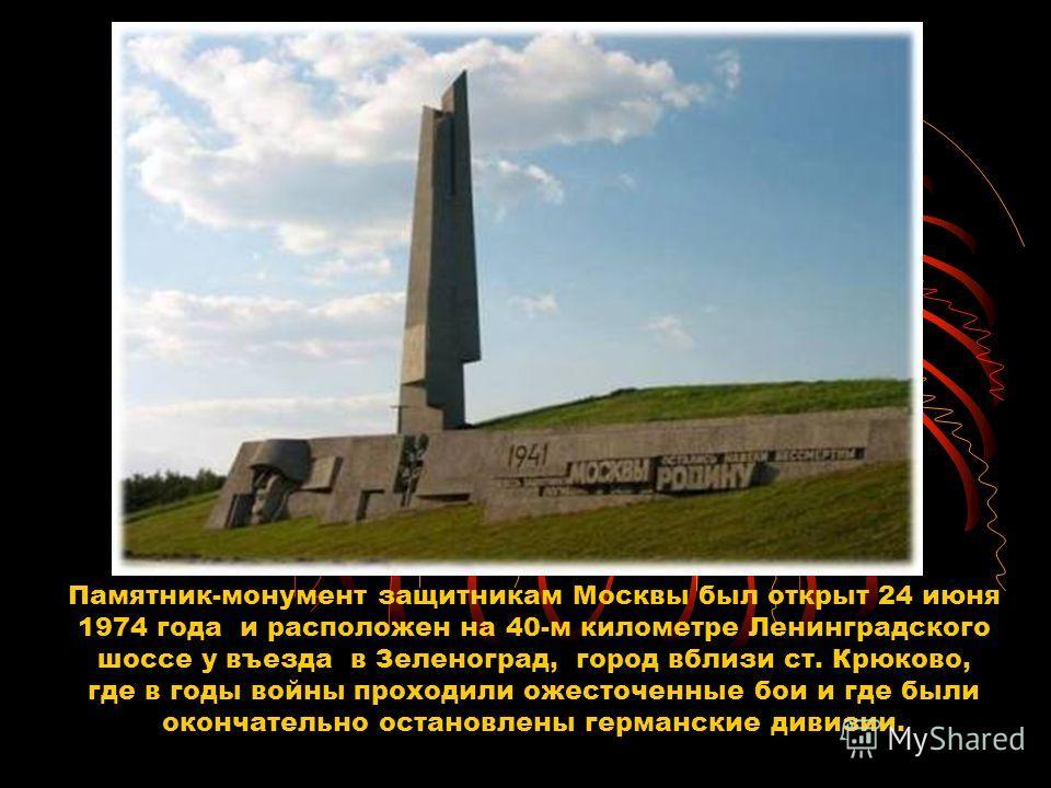 Памятник-монумент защитникам Москвы был открыт 24 июня 1974 года и расположен на 40-м километре Ленинградского шоссе у въезда в Зеленоград, город вблизи ст. Крюково, где в годы войны проходили ожесточенные бои и где были окончательно остановлены герм