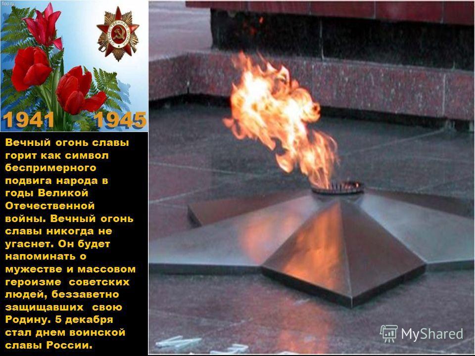 Вечный огонь славы горит как символ беспримерного подвига народа в годы Великой Отечественной войны. Вечный огонь славы никогда не угаснет. Он будет напоминать о мужестве и массовом героизме советских людей, беззаветно защищавших свою Родину. 5 декаб