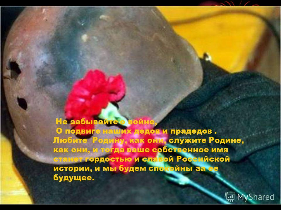 Не забывайте о войне, О подвиге наших дедов и прадедов. Любите Родину, как они, служите Родине, как они, и тогда ваше собственное имя станет гордостью и славой Российской истории, и мы будем спокойны за ее будущее.