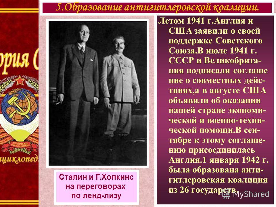 Летом 1941 г.Англия и США заявили о своей поддержке Советского Союза.В июле 1941 г. СССР и Великобрита- ния подписали соглаше ние о совместных дейс- твиях,а в августе США объявили об оказании нашей стране экономи- ческой и военно-техни- ческой помощи