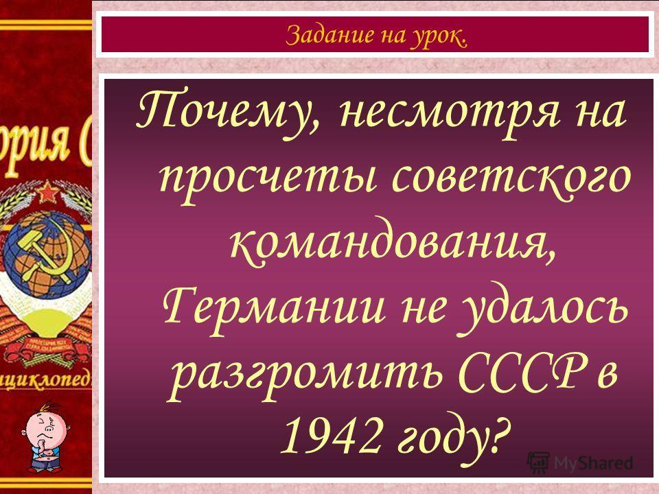 Почему, несмотря на просчеты советского командования, Германии не удалось разгромить СССР в 1942 году? Задание на урок.