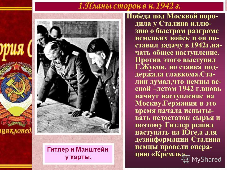 Победа под Москвой поро- дила у Сталина иллю- зию о быстром разгроме немецких войск и он по- ставил задачу в 1942г.на- чать общее наступление. Против этого выступил Г.Жуков, но ставка под- держала главкома.Ста- лин думал,что немцы ве- сной –летом 194