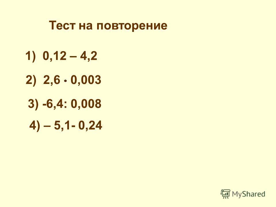 Тест на повторение 1) 0,12 – 4,2 2) 2,6 0,003 3) -6,4: 0,008 4) – 5,1- 0,24
