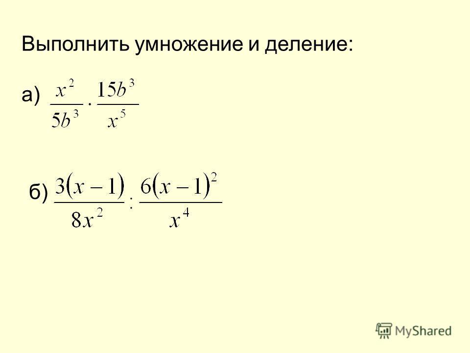 Выполнить умножение и деление: а) б)