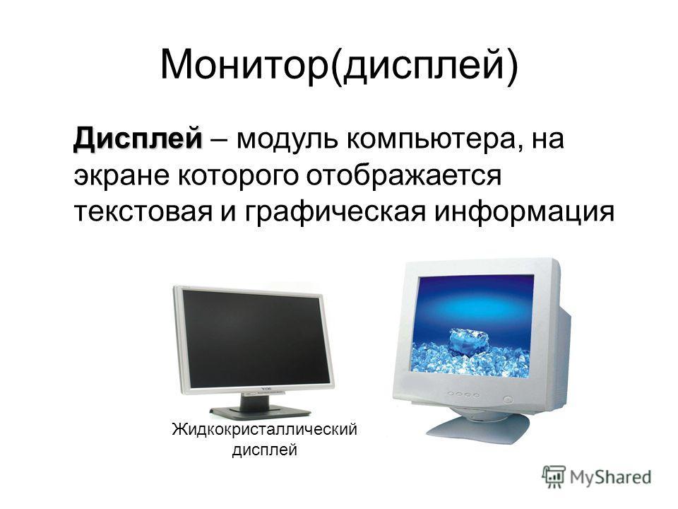 Монитор(дисплей) Жидкокристаллический дисплей Дисплей Дисплей – модуль компьютера, на экране которого отображается текстовая и графическая информация