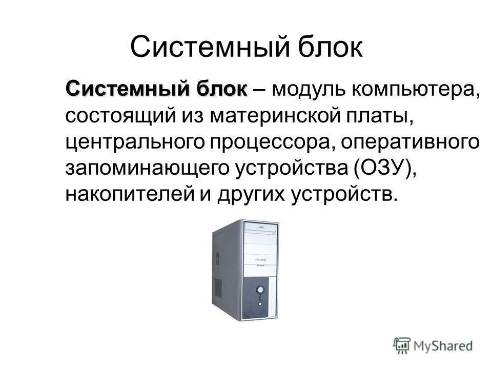 Системный блок Системный блок – модуль компьютера, состоящий из материнской платы, центрального процессора, оперативного запоминающего устройства (ОЗУ), накопителей и других устройств.