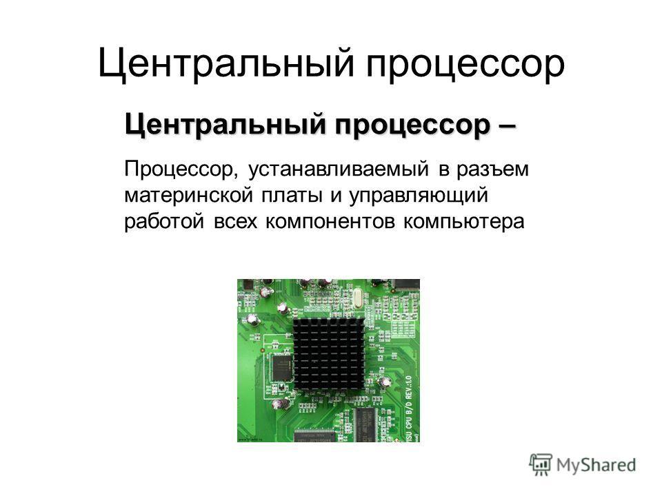 Центральный процессор – Процессор, устанавливаемый в разъем материнской платы и управляющий работой всех компонентов компьютера