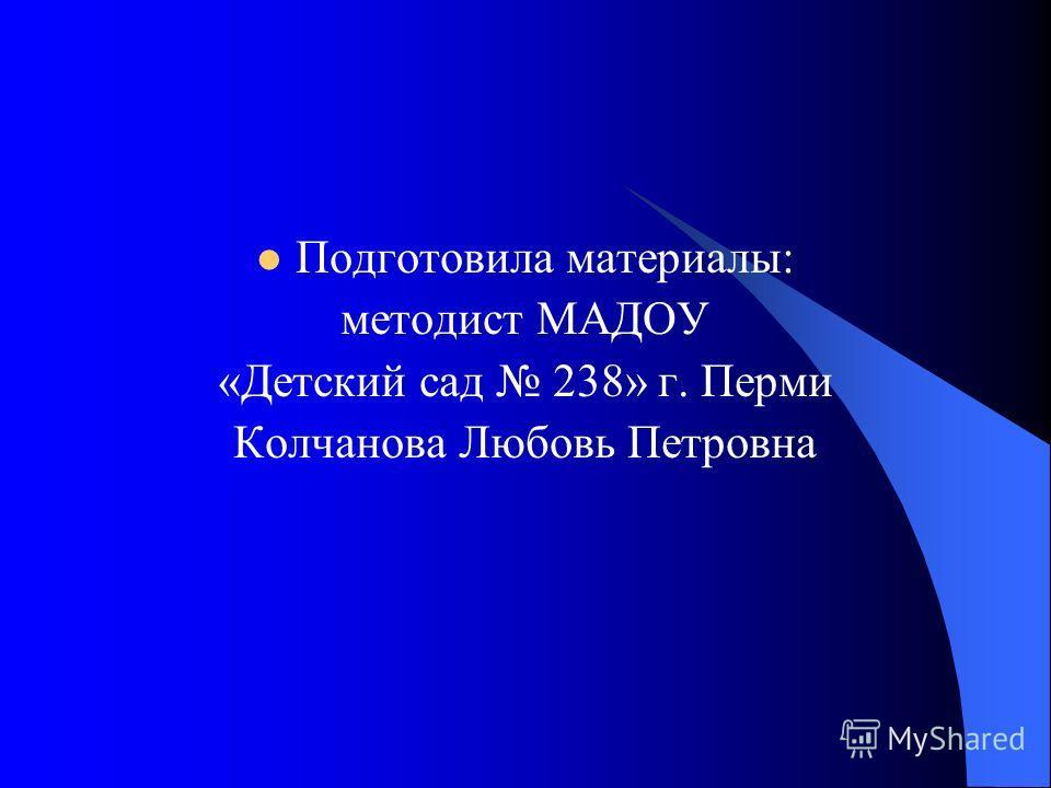 Подготовила материалы: методист МАДОУ «Детский сад 238» г. Перми Колчанова Любовь Петровна