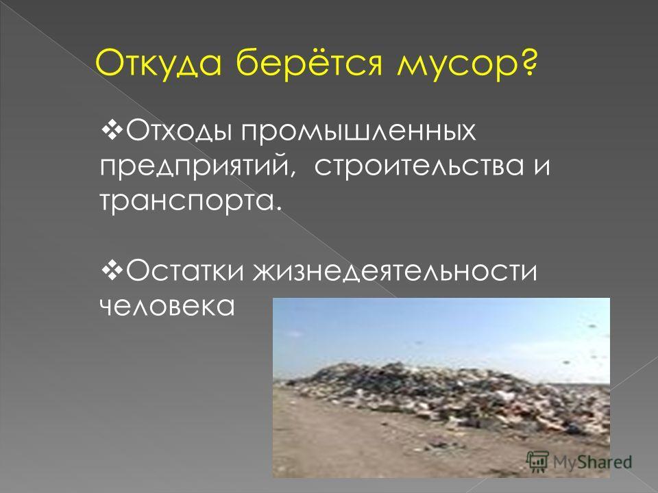 Откуда берётся мусор? Отходы промышленных предприятий, строительства и транспорта. Остатки жизнедеятельности человека
