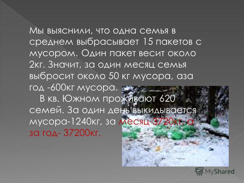 Мы выяснили, что одна семья в среднем выбрасывает 15 пакетов с мусором. Один пакет весит около 2кг. Значит, за один месяц семья выбросит около 50 кг мусора, аза год -600кг мусора. В кв. Южном проживают 620 семей. За один день выкидывается мусора-1240