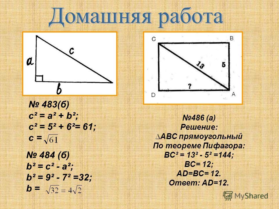 483(б) c² = a² + b²; c² = 5² + 6²= 61; с =. 484 (б) b² = c² - a²; b² = 9² - 7² =32; b = 486 (а) Решение: АВС прямоугольный По теореме Пифагора: ВС² = 13² - 5² =144; ВС= 12; АD=ВС= 12. Ответ: АD=12.