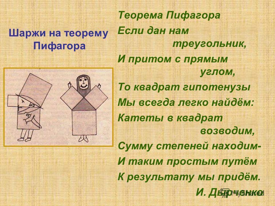 Теорема Пифагора Если дан нам треугольник, И притом с прямым углом, То квадрат гипотенузы Мы всегда легко найдём: Катеты в квадрат возводим, Сумму степеней находим- И таким простым путём К результату мы придём. И. Дырченко Шаржи на теорему Пифагора