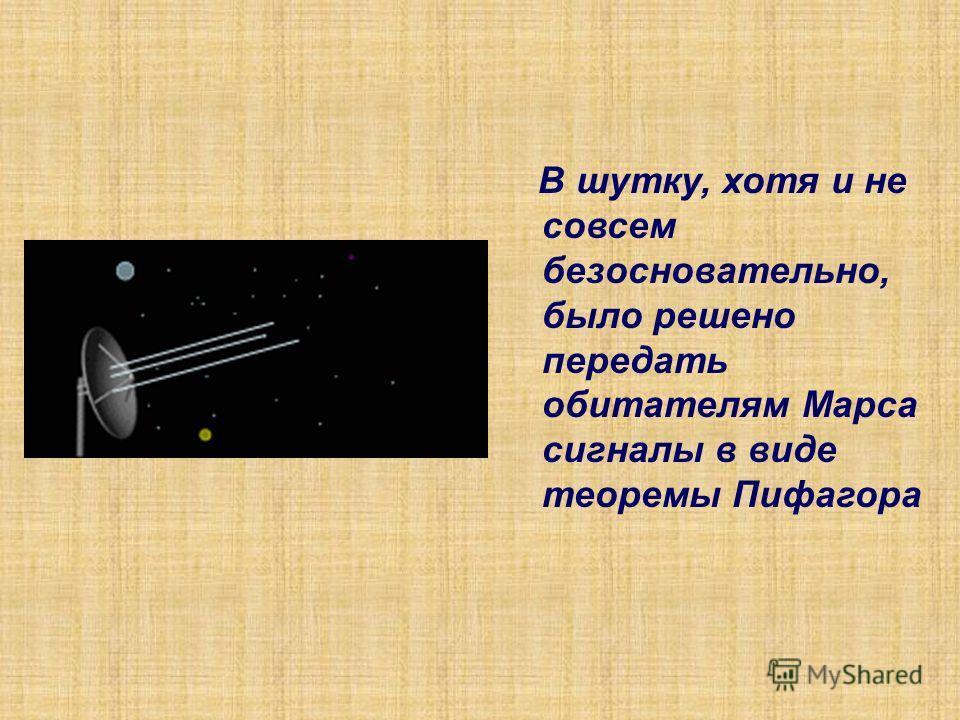 В шутку, хотя и не совсем безосновательно, было решено передать обитателям Марса сигналы в виде теоремы Пифагора