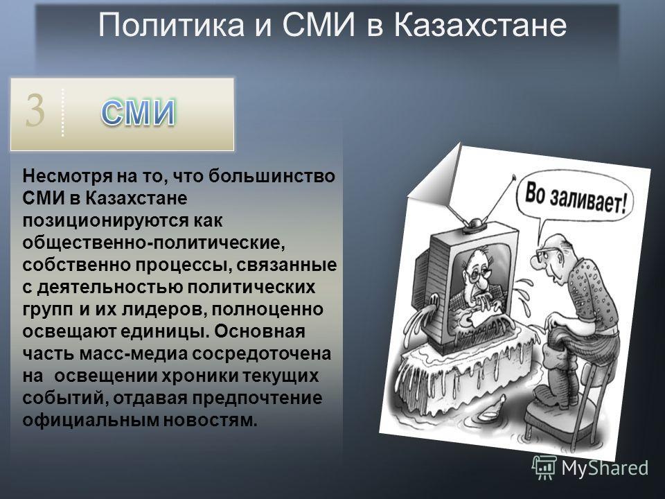 Политика и СМИ в Казахстане 1 В Казахстане работает порядка 3 тысяч средств массовой информации, большинство из которых являются негосударственными. Подавляющее большинство масс-медиа имеет общественно- политическую направленность. 2 Телевизионные ка